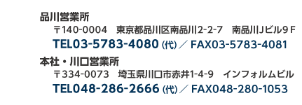 品川営業所東京都品川区南品川 2-2-7 南品川 J ビル 9F/TEL 03-5783-4080(代) / fax03-5783-4081  本社・川口営業所 埼玉県川口市赤井 1-4-9  インフォルムビル TEL 048-286-2666(代) / fax048-280-1053